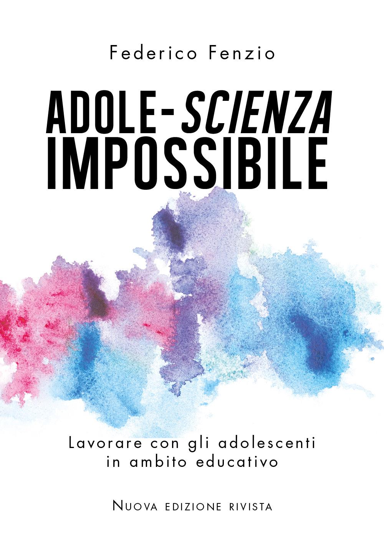 Adole-scienza impossibile. Lavorare con gli adolescenti in ambito educativo. Nuova edizione rivista.
