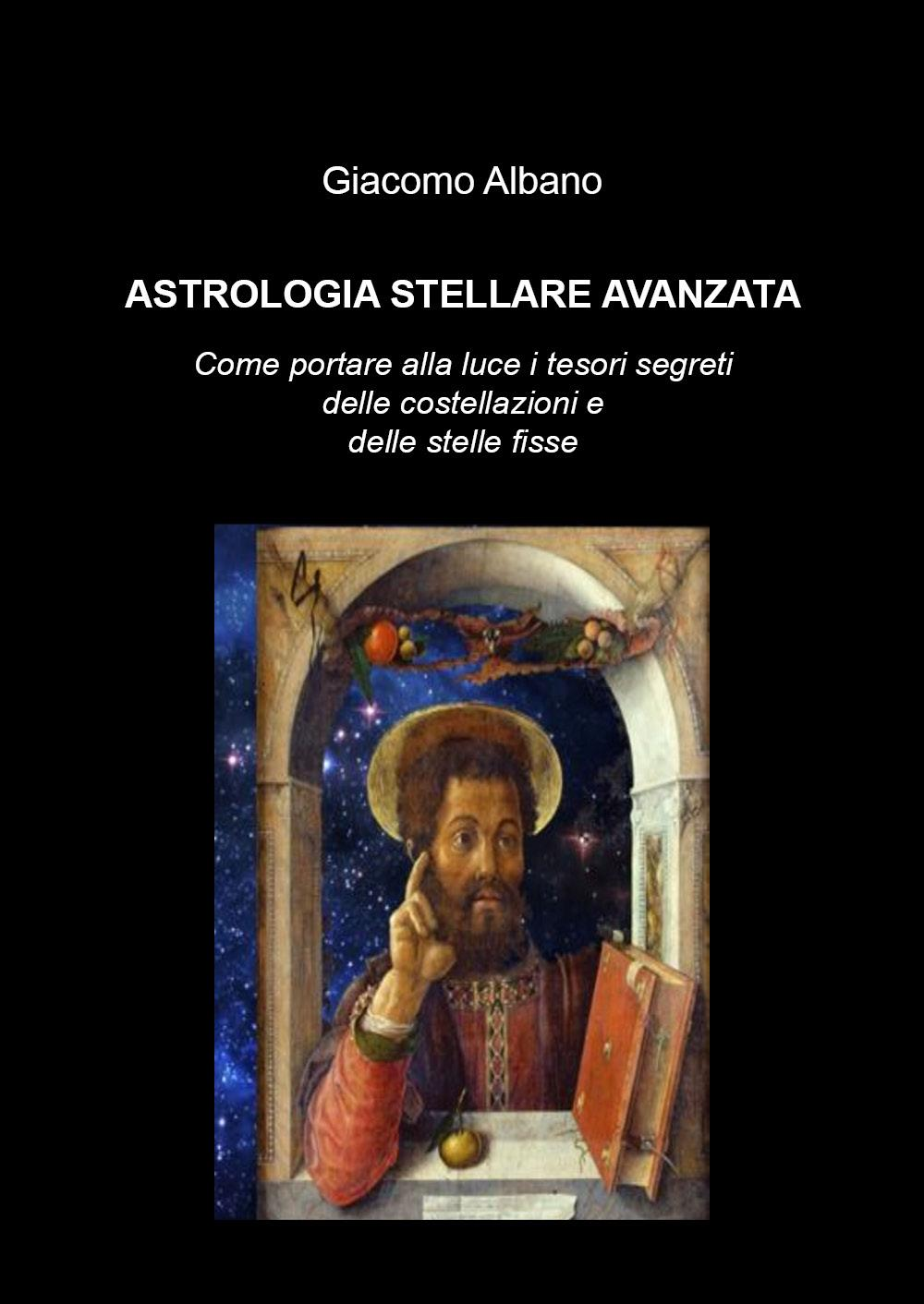 Astrologia stellare avanzata. Come portare alla luce i tesori segreti delle costellazioni delle stelle fisse