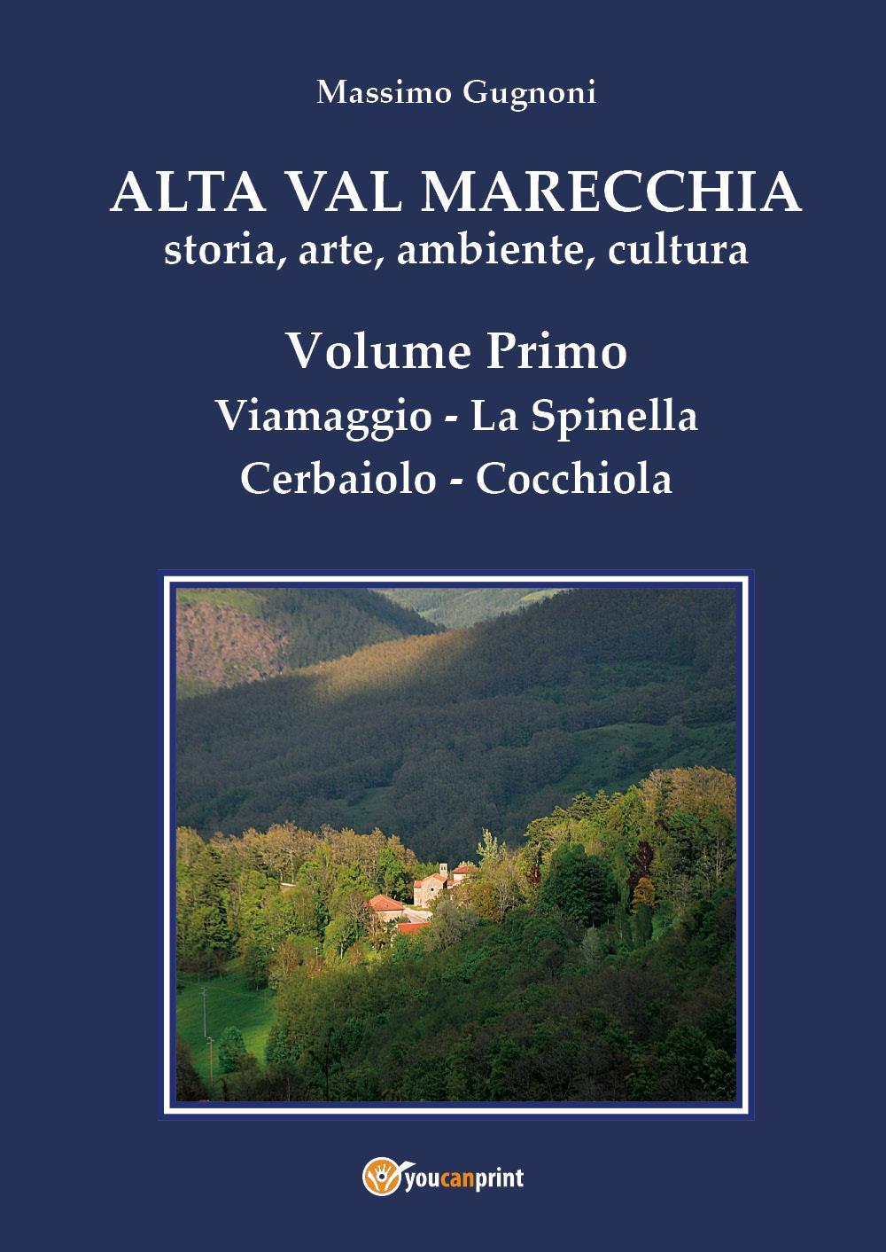 Alta val Marecchia - Storia, arte, ambiente, cultura - Volume Primo: Viamaggio, La Spinella, Cerbaiolo, Cocchiola