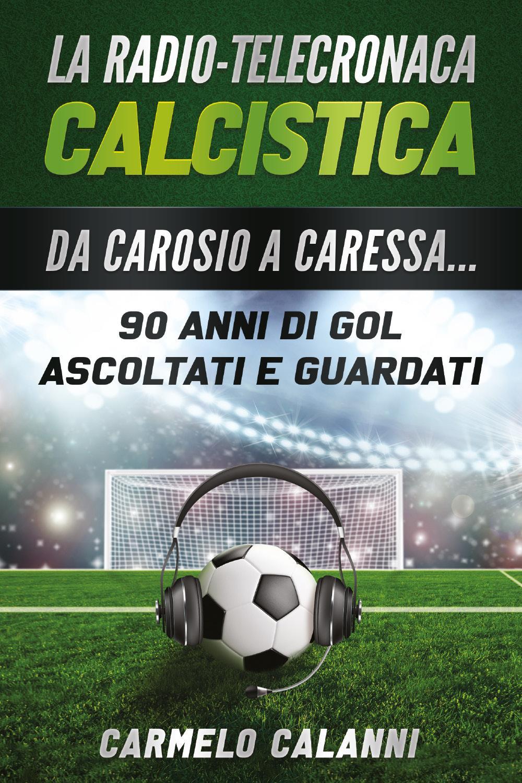 La radio-telecronaca calcistica. Da Carosio a Caressa... 90 anni di gol ascoltati e guardati