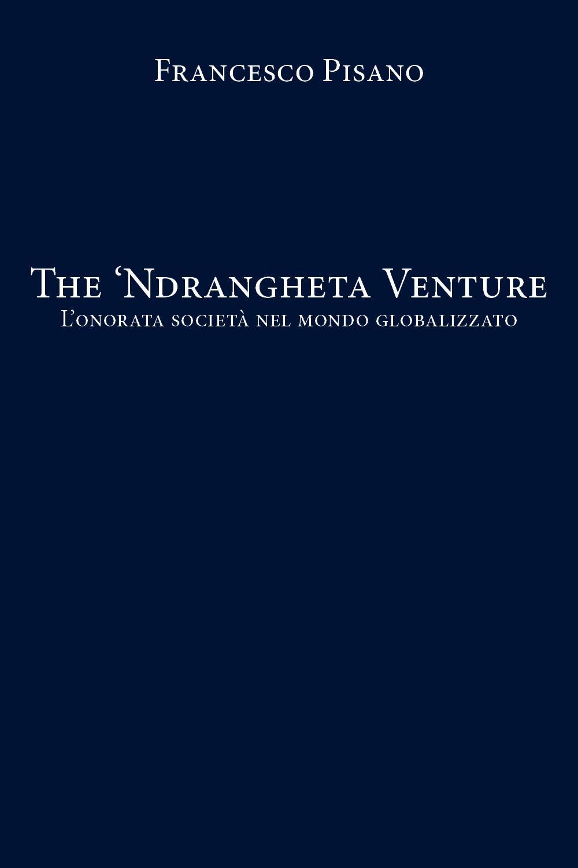 The 'Ndrangheta Venture - L'onorata società nel mondo globalizzato
