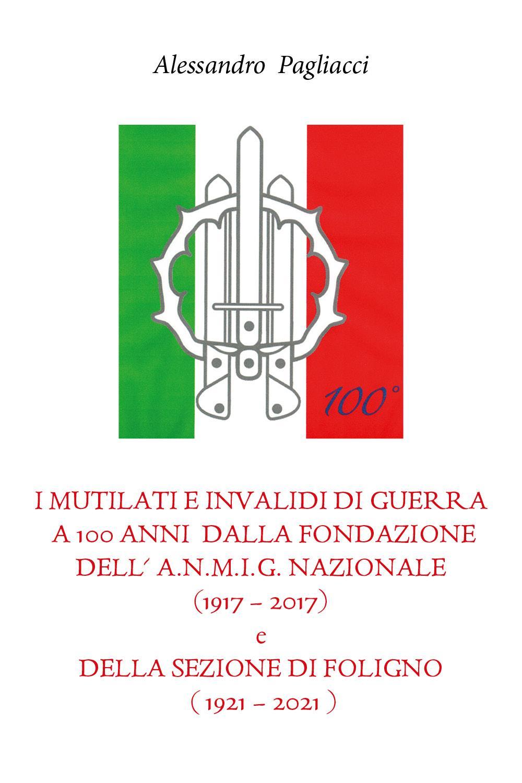 I mutilati e invalidi di guerra a 100 anni dalla fondazione dell'A.N.M.I.G. nazionale (1917 – 2017) e della sezione di Foligno (1921 – 2021)