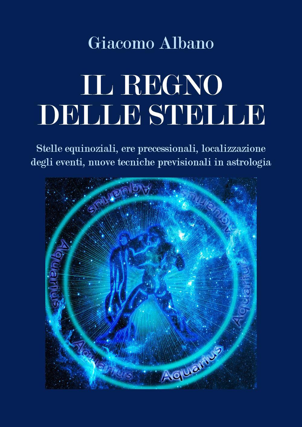 Il Regno delle Stelle. Stelle equinoziali, ere precessionali, localizzazione degli eventi, nuove tecniche previsionali in astrologia