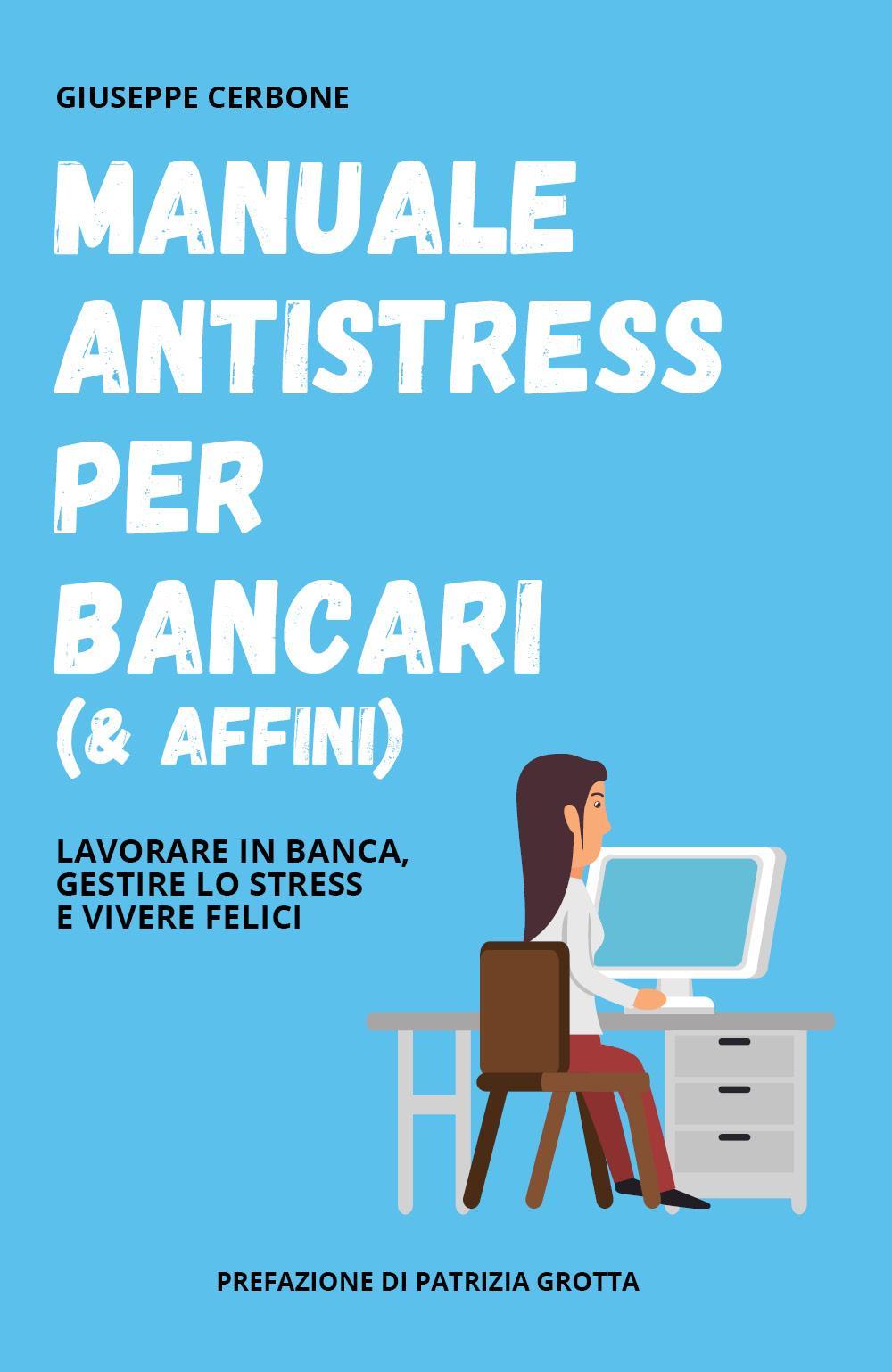 Manuale antistress per bancari (& affini). Lavorare in banca, gestire lo stress e vivere felici