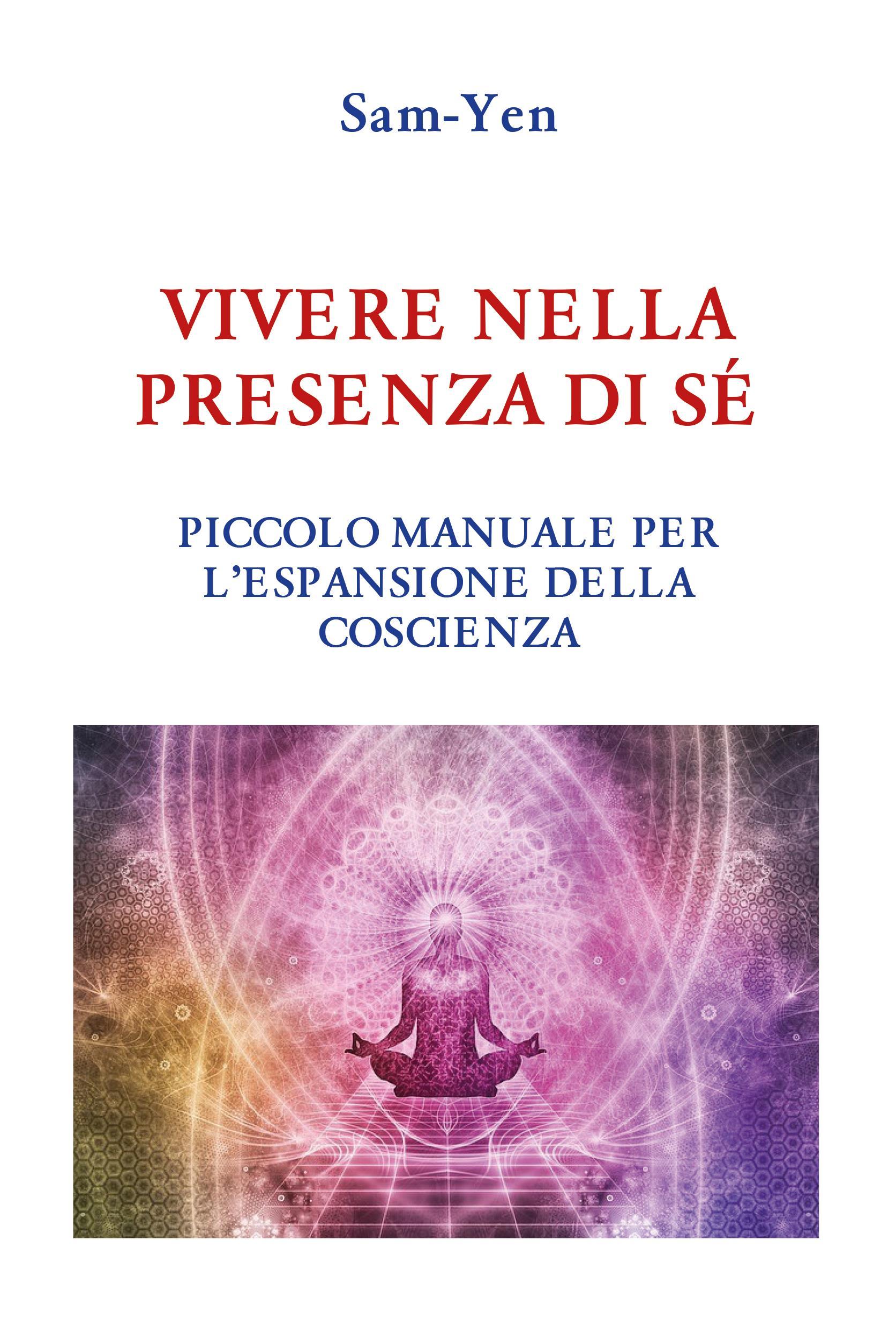 Vivere nella presenza di sé - Piccolo manuale per l'espansione della coscienza