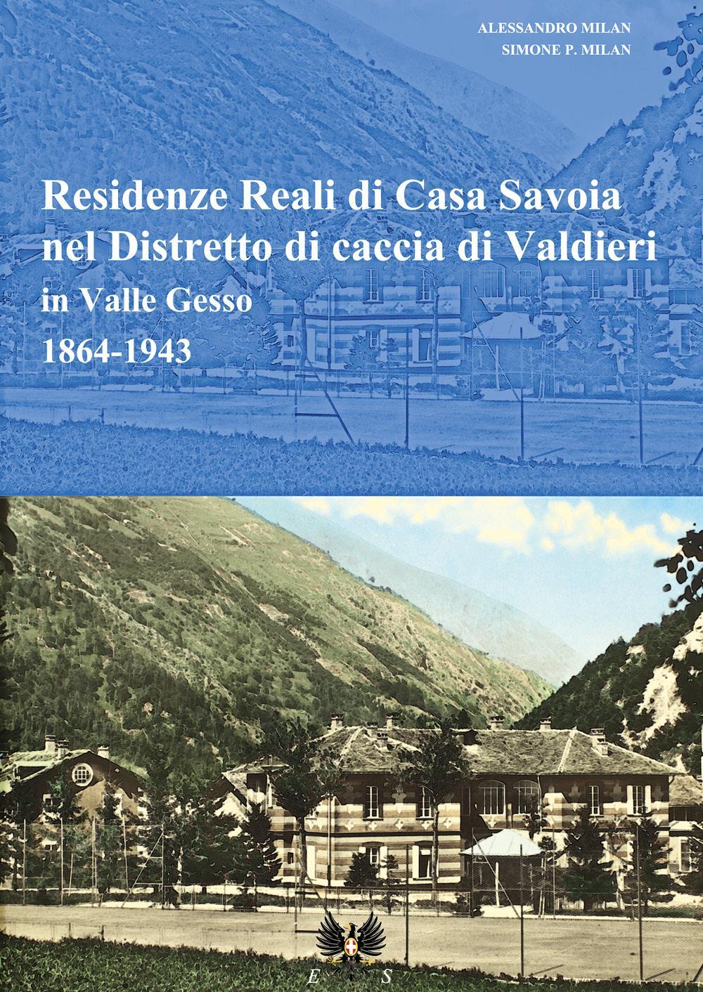 Residenze reali di Casa Savoia nel Distretto di caccia di Valdieri in Valle Gesso 1864-1943
