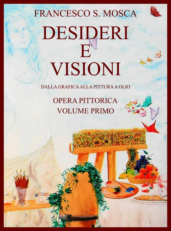Desideri e visioni. Dalla grafica alla pittura a olio  Opera pittorica. Volume primo