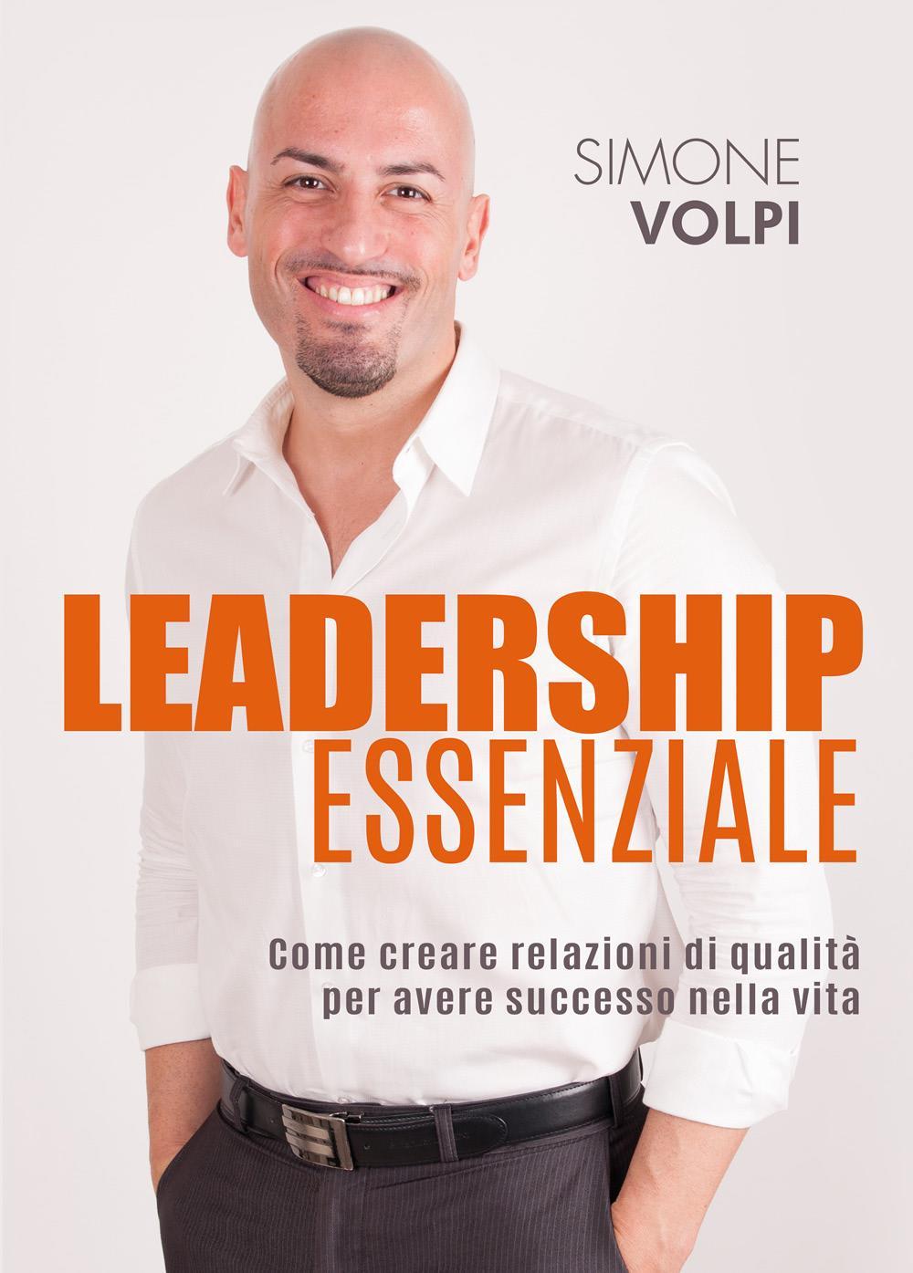 Leadership Essenziale. Come creare relazioni di qualità per avere successo nella vita