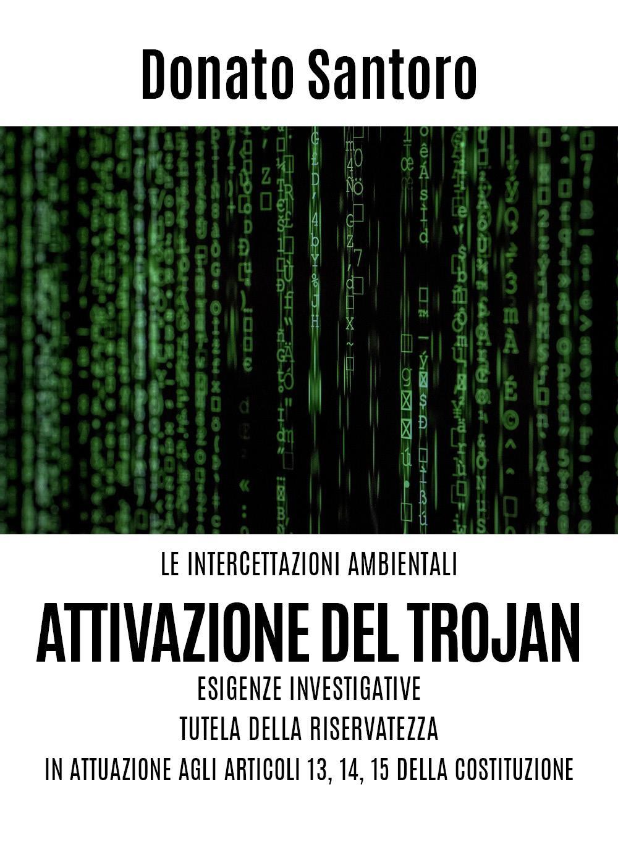 Le intercettazioni ambientali attivazione del Trojan. Esigenze investigative. Tutela della riservatezza in attuazione agli Artt. 13,14 e 15 della costituzione