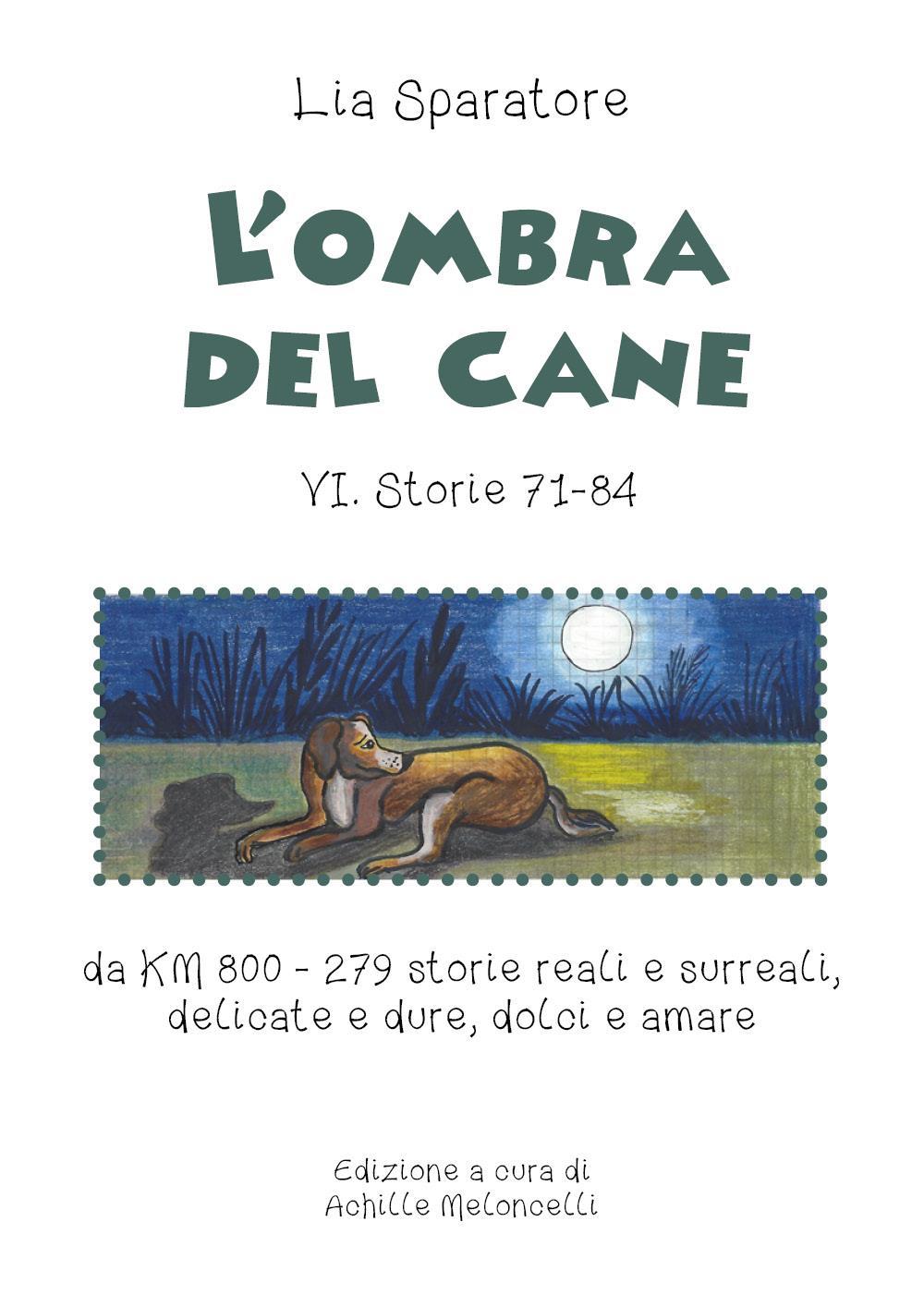 L'ombra del cane VI. Storie 71-84 da KM 800 - 279 storie reali e surreali, delicate e dure, dolci e amare