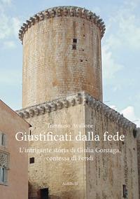 Giustificati dalla fede. L'intrigante storia di Giulia Gonzaga, contessa di Fondi