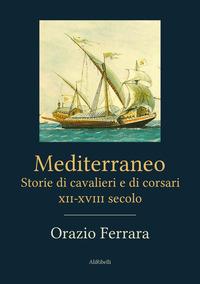 Mediterraneo. Storie di cavalieri e di corsari. XII-XVIII secolo