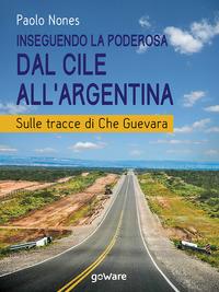 Inseguendo la Poderosa dal Cile all'Argentina. Sulle tracce di Che Guevara