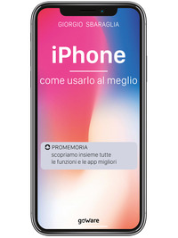 IPhone. Come usarlo al meglio. Scopriamo insieme tutte le funzioni e le app migliori