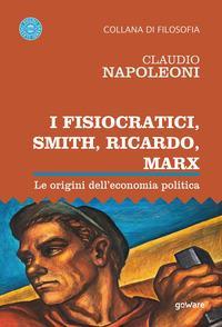 I Fisiocratici, Smith, Ricardo, Marx. Le origini dell'economia politica
