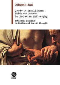 Credo ut intelligam: Faith and Reason in Christian Philosophy. With some Remarks on Moslem and Jewish Thought