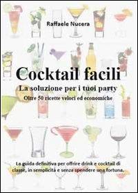 Cocktail facili. La soluzione per i tuoi party. Oltre 50 ricette veloci ed economiche
