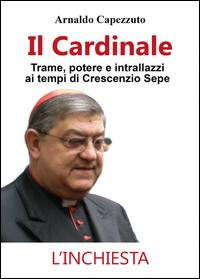 Il cardinale. Trame, potere e intrallazzi ai tempi di Crescenzio Sepe