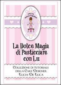 La dolce magia di pasticciare con Lu. Collezione di tutorials della cake designer Lucia De Luca