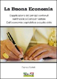 La buona economia. L'applicazione dei principi contenuti nell'enciclica Caritas in Veritate. Dall'economia capitalistica a quella civile
