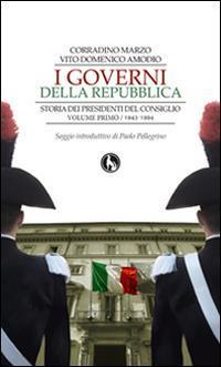 I governi della Repubblica. Storia dei Presidenti del Consiglio Vol.1