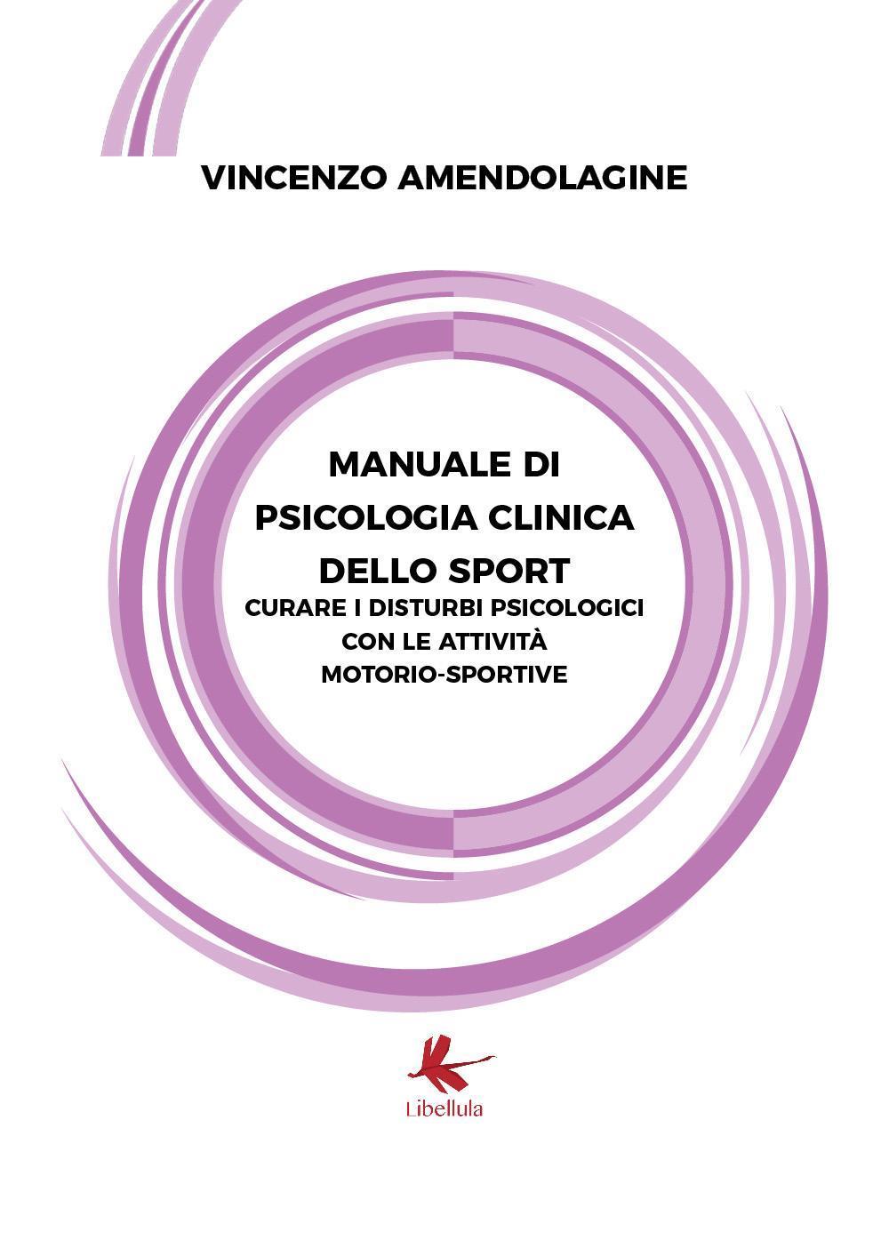 Manuale di Psicologia Clinica dello Sport (Curare i disturbi psicologici con le attività motorio - sportive)
