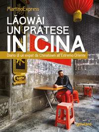 Laowài, un pratese in Cina. Diario di un expat da Chinatown all'Estremo Oriente