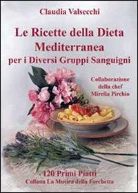 Le ricette della dieta mediterranea per i diversi gruppi sanguigni. 120 primi piatti