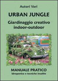 Urban jungle. Giardinaggio creativo indoor-outdoor. Manuale pratico. Idroponica e tecniche insolite