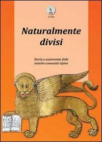 Naturalmente divisi. Storia e autonomia delle antiche comunità alpine