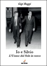 Io e Silvio. L'uomo dal sole in tasca