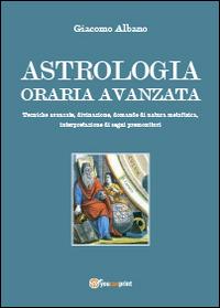 Astrologia oraria avanzata. Tecniche avanzate, divinazione, domande di natura metafisica, interpretazione di segni premonitori