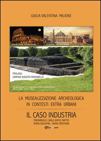 La musealizzazione archeologica in contesti extra urbani: Il caso industria