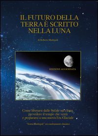 Il futuro della Terra è scritto nella Luna. Come liberarsi dalle bufale del clima, prevedere il tempo che verrà e preparasi ad una nuova era glaciale