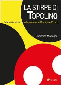 La stirpe di Topolino. Manuale storico dell'animazione Disney (e Pixar)
