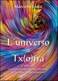 L'universo di Tx(o)rra. L'intervista, la ricerca di Dio, del suo pensiero, la sua idea, la sua equazione