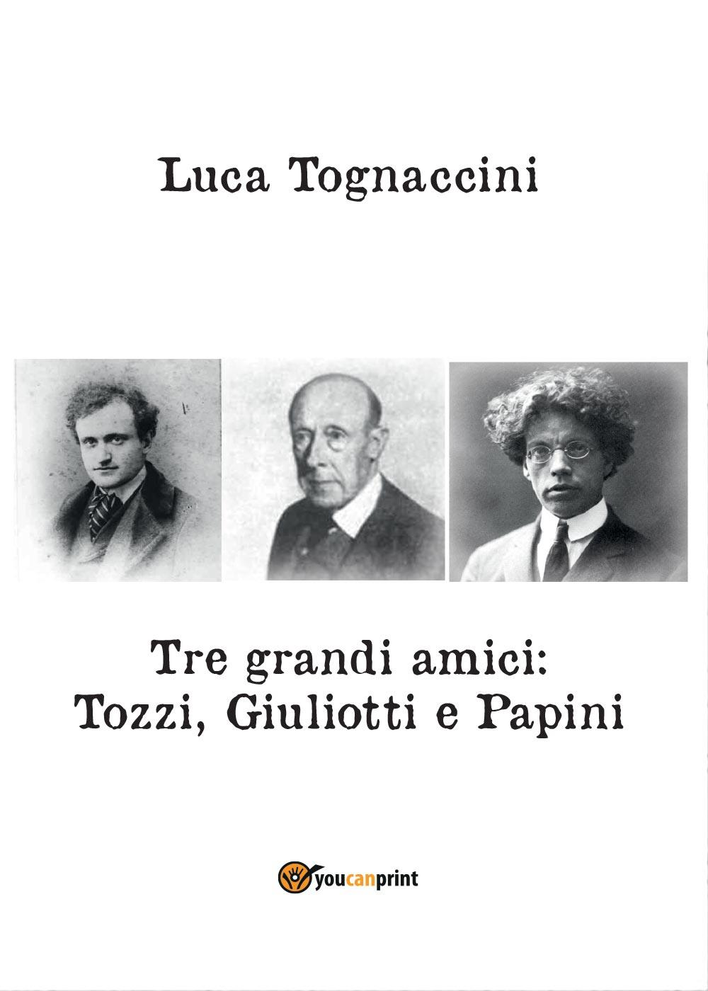 Tre grandi amici: Tozzi, Giuliotti e Papini