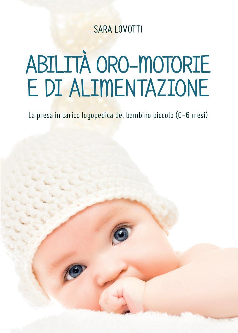 Abilità oro-motorie e di alimentazione: la presa in carico logopedica del bambino piccolo (0-6 mesi)