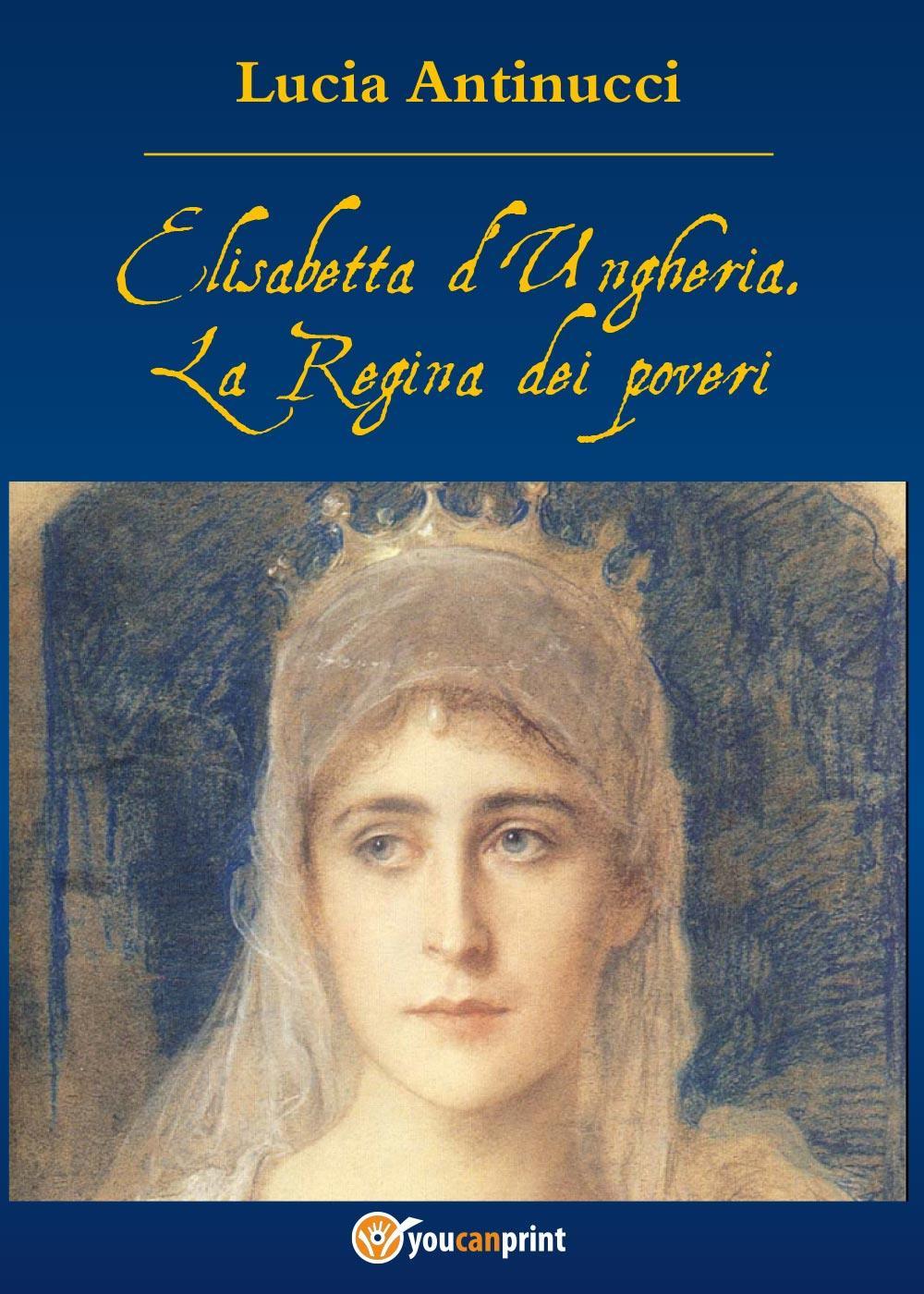 Elisabetta d'Ungheria. La Regina pei poveri