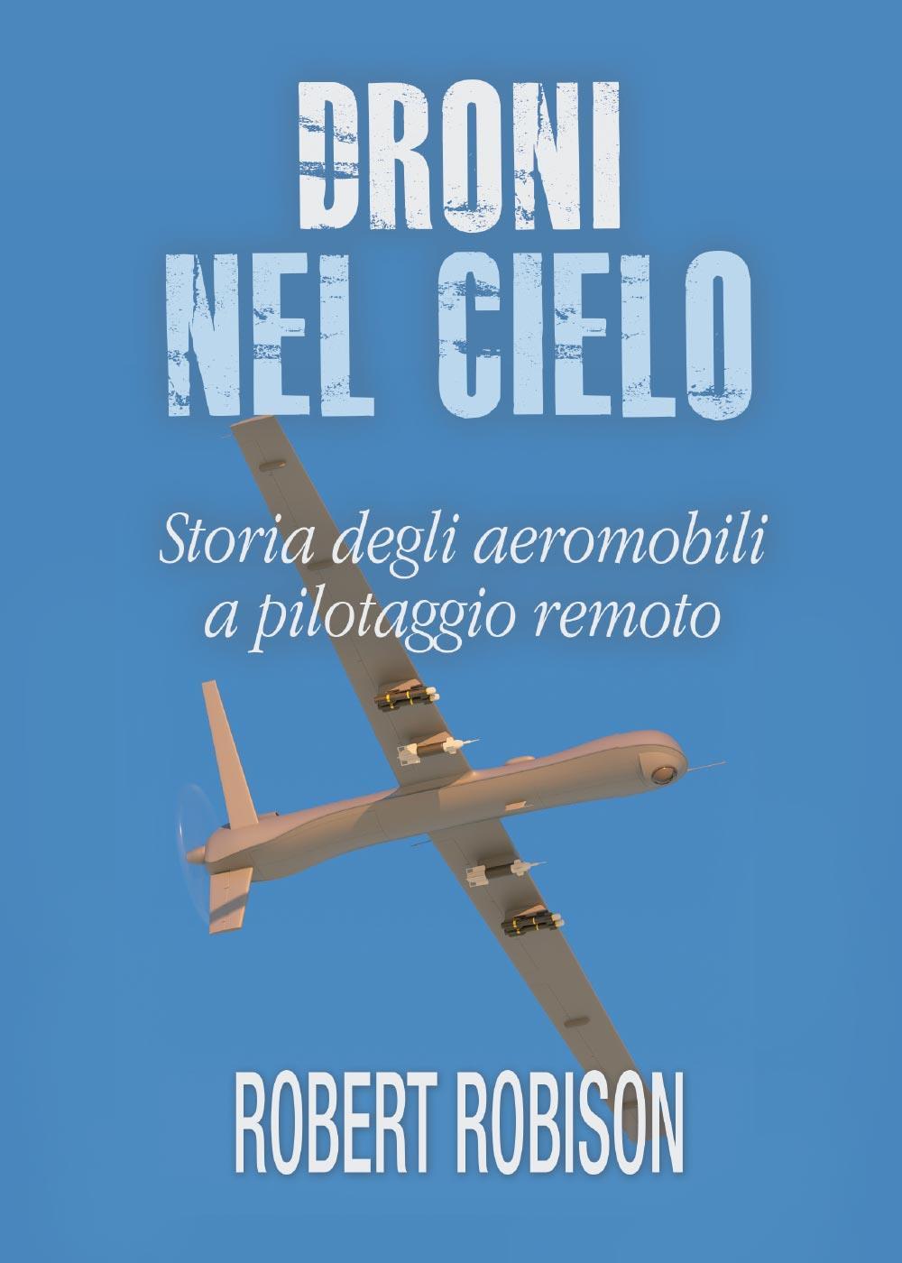 Droni nel cielo. Storia degli aeromobili a pilotaggio remoto