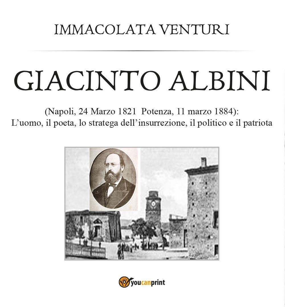 Giacinto Albini: l'uomo, il poeta lo stratega dell'insurrezione, il politico e il patriota
