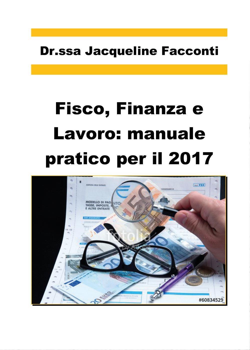 Fisco, finanza e lavoro: manuale pratico per il 2017