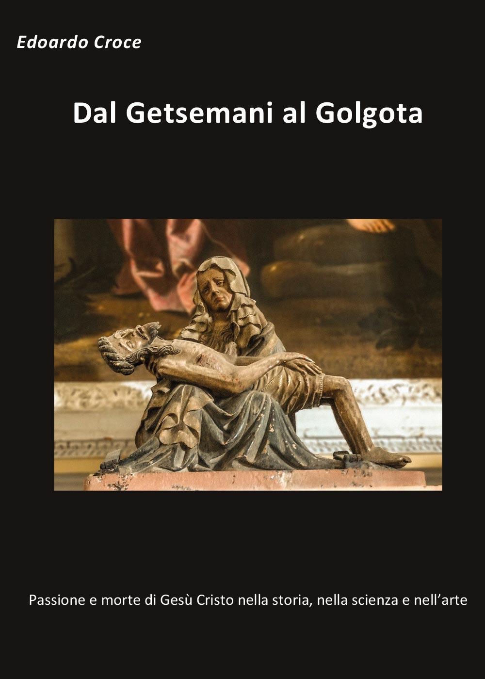 Dal Getsemani al Golgota - Passione e morte di Gesù Cristo nella storia, nella scienza, nell'arte