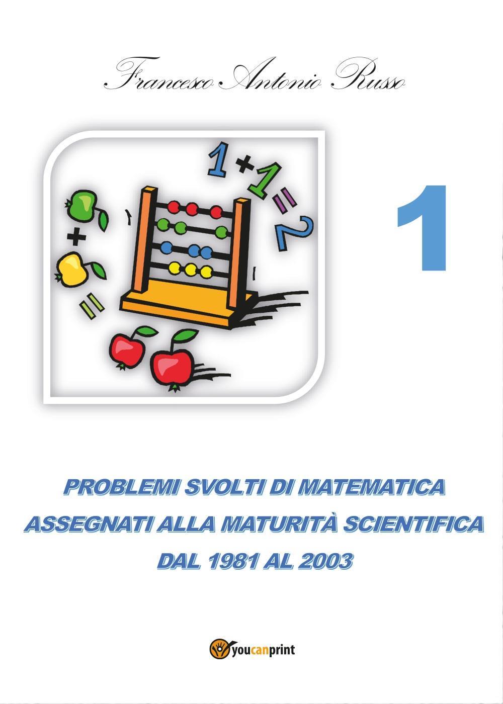 Problemi svolti di matematica assegnati alla Maturità Scientifica dal 1981 al 2003 - TOMO 1