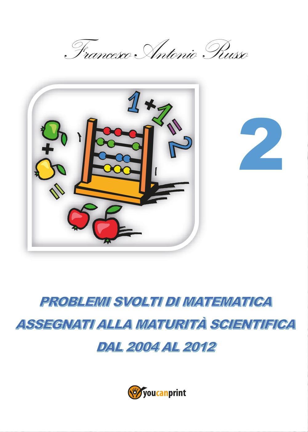 Problemi svolti di matematica assegnati alla Maturità Scientifica dal 2004 al 2012 - TOMO 2