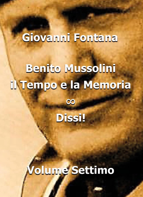 Benito Mussolini. Il Tempo e la Memoria. Dissi! - Volume Settimo