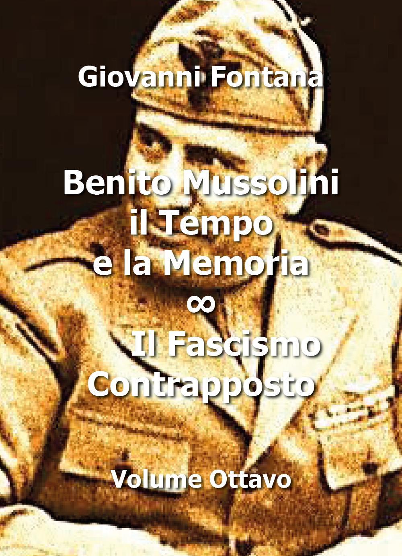 Benito Mussolini. Il Tempo e la Memoria. il Fascismo Contrapposto - Volume Ottavo