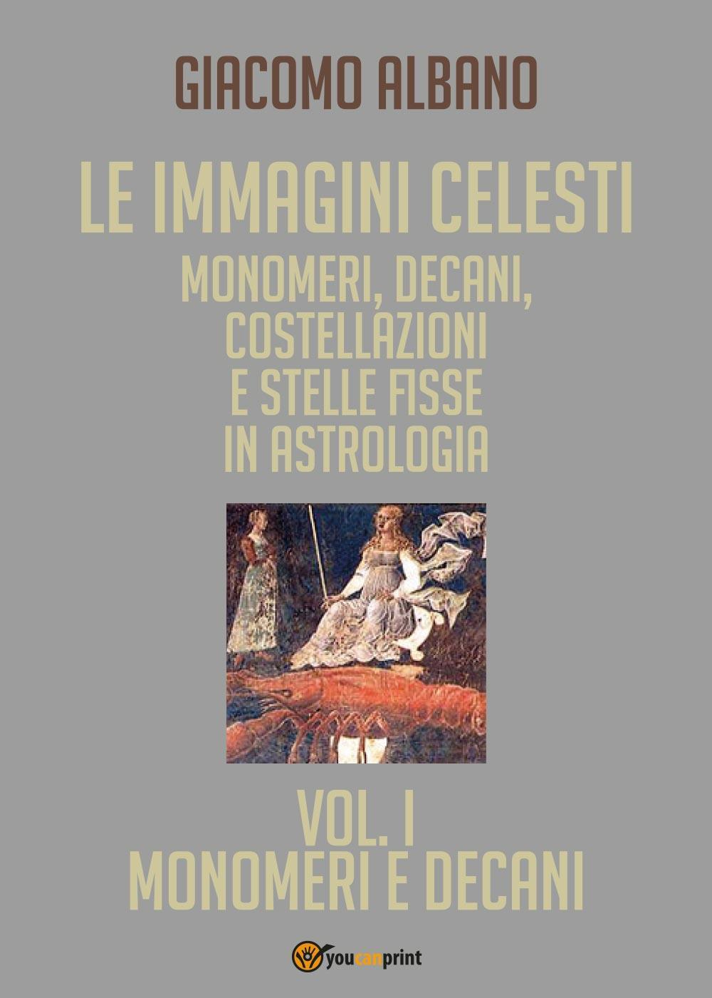 Le immagini celesti: monomeri, decani, costellazioni e stelle fisse in astrologia - Vol. I - Monomeri e Decani