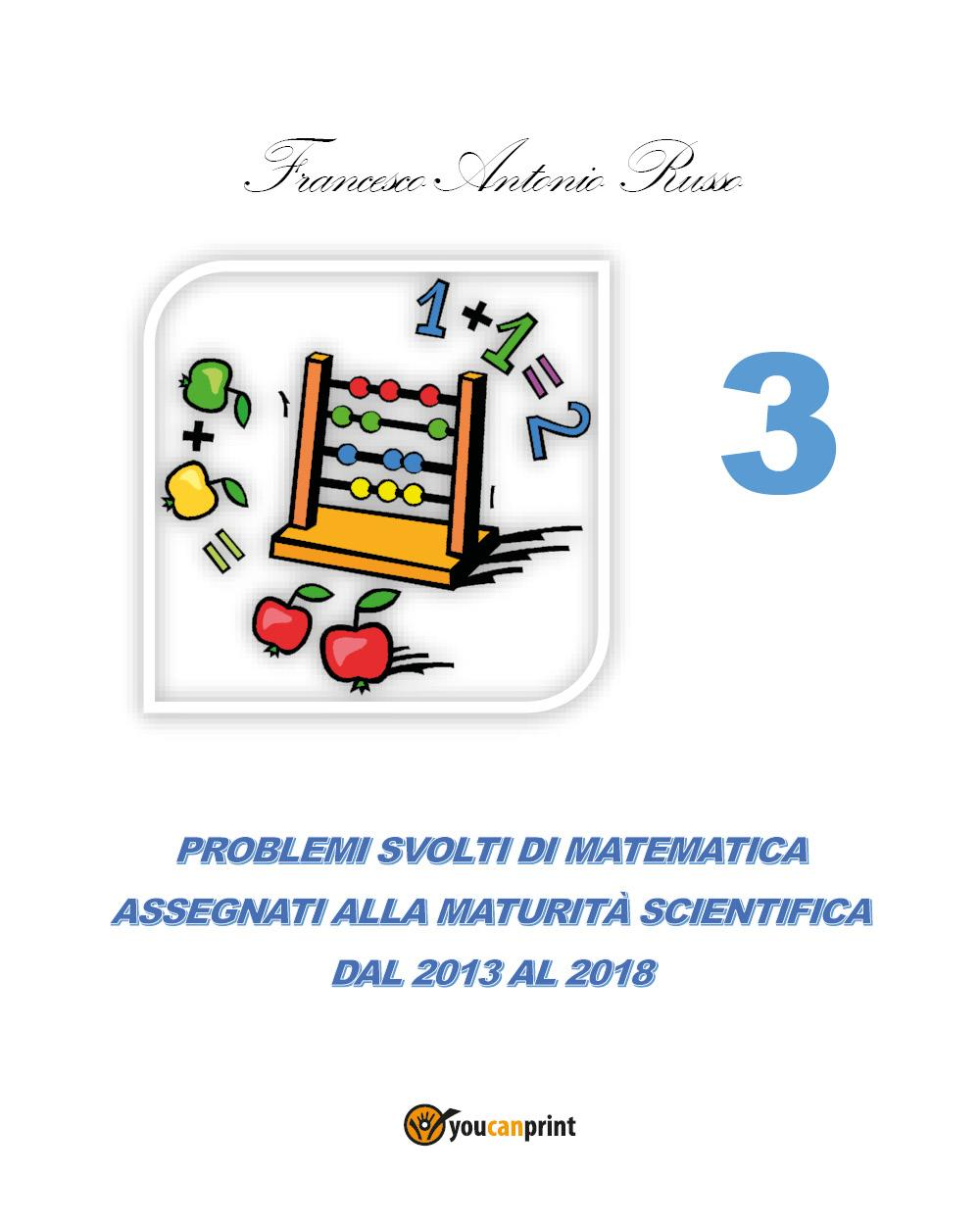 Problemi svolti di matematica assegnati alla Maturità Scientifica dal 2013 al 2017 - TOMO 3