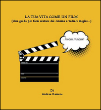 La tua vita come un film (Una guida per farsi aiutare dal cinema a vederci meglio…)